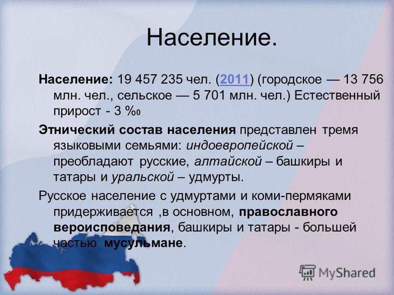 Население. Население: 19 457 235 чел. (2011) (городское 13 756 млн. чел., сельское 5 701 млн. чел.) Естественный прирост - 3 % 02011 Этнический состав населения представлен тремя языковыми семьями: индоевропейской – преобладают русские, алтайской – б