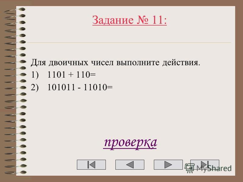 Задание 11: Для двоичных чисел выполните действия. 1)1101 + 110= 2)101011 - 11010= проверка