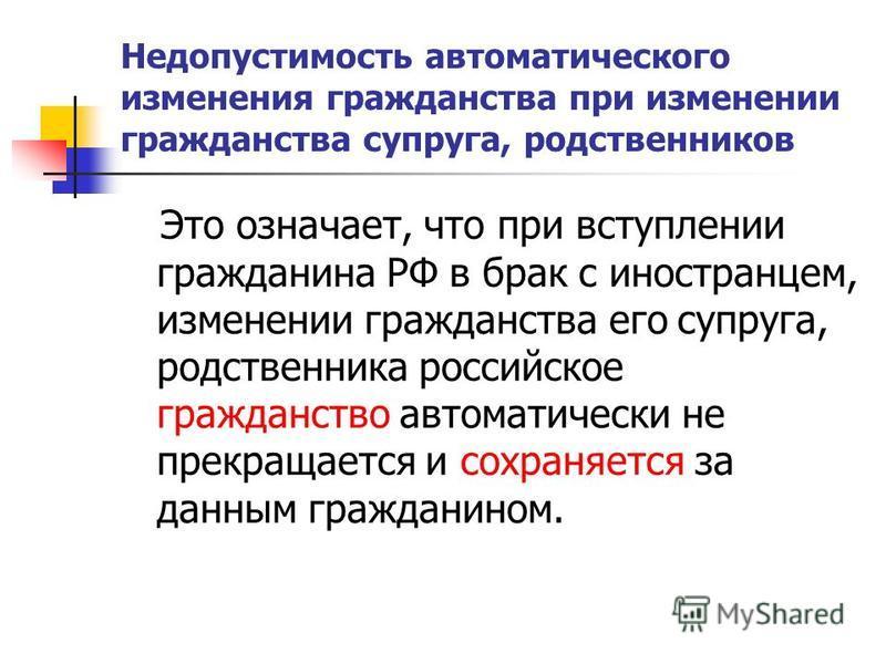 Недопустимость автоматического изменения гражданства при изменении гражданства супруга, родственников Это означает, что при вступлении гражданина РФ в брак с иностранцем, изменении гражданства его супруга, родственника российское гражданство автомати