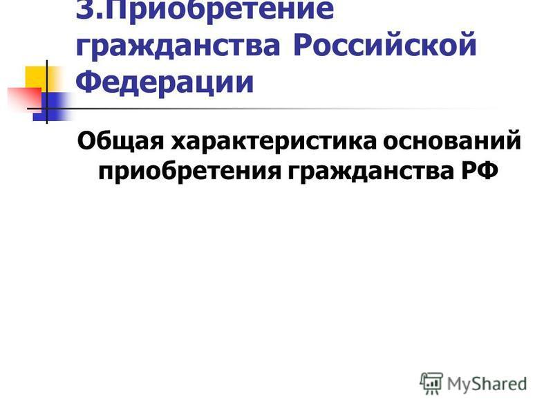 3. Приобретение гражданства Российской Федерации Общая характеристика оснований приобретения гражданства РФ