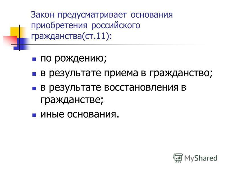 Закон предусматривает основания приобретения российского гражданства(ст.11): по рождению; в результате приема в гражданство; в результате восстановления в гражданстве; иные основания.