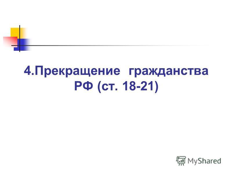 4. Прекращение гражданства РФ (ст. 18-21)