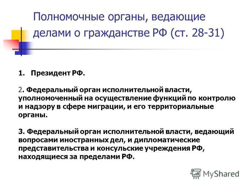 Полномочные органы, ведающие делами о гражданстве РФ (ст. 28-31) 1. Президент РФ. 2. Федеральный орган исполнительной власти, уполномоченный на осуществление функций по контролю и надзору в сфере миграции, и его территориальные органы. 3. Федеральный