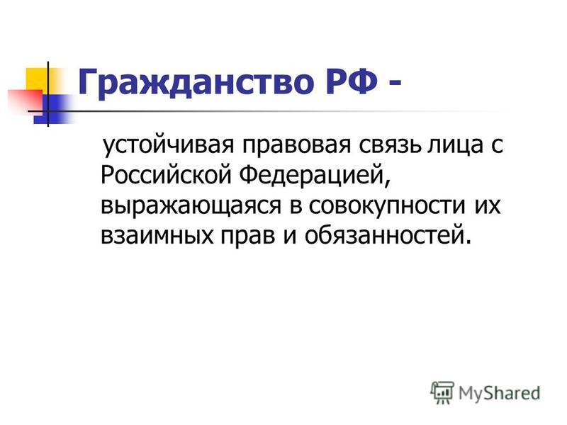 Гражданство РФ - устойчивая правовая связь лица с Российской Федерацией, выражающаяся в совокупности их взаимных прав и обязанностей.