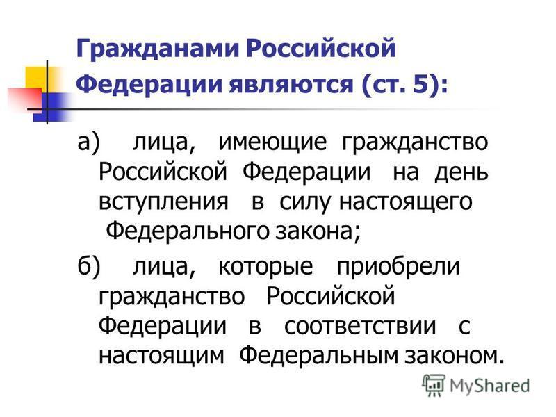 Гражданами Российской Федерации являются (ст. 5): а)лица, имеющие гражданство Российской Федерации на день вступления в силу настоящего Федерального закона; б)лица, которые приобрели гражданство Российской Федерации в соответствии с настоящим Федерал