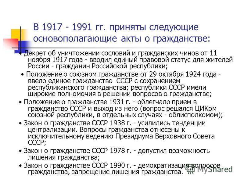 В 1917 - 1991 гг. приняты следующие основополагающие акты о гражданстве: Декрет об уничтожении сословий и гражданских чинов от 11 ноября 1917 года - вводил единый правовой статус для жителей России - гражданин Российской республики; Положение о союзн