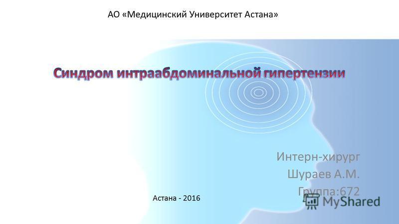 Интерн-хирург Шураев А.М. Группа:672 Астана - 2016 АО «Медицинский Университет Астана»