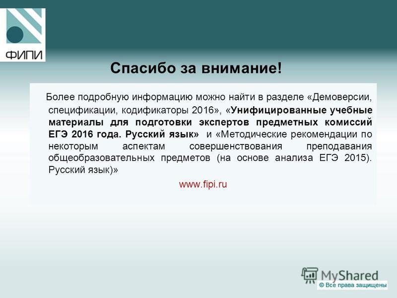 Спасибо за внимание! Более подробную информацию можно найти в разделе «Демоверсии, спецификации, кодификаторы 2016», «Унифицированные учебные материалы для подготовки экспертов предметных комиссий ЕГЭ 2016 года. Русский язык» и «Методические рекоменд