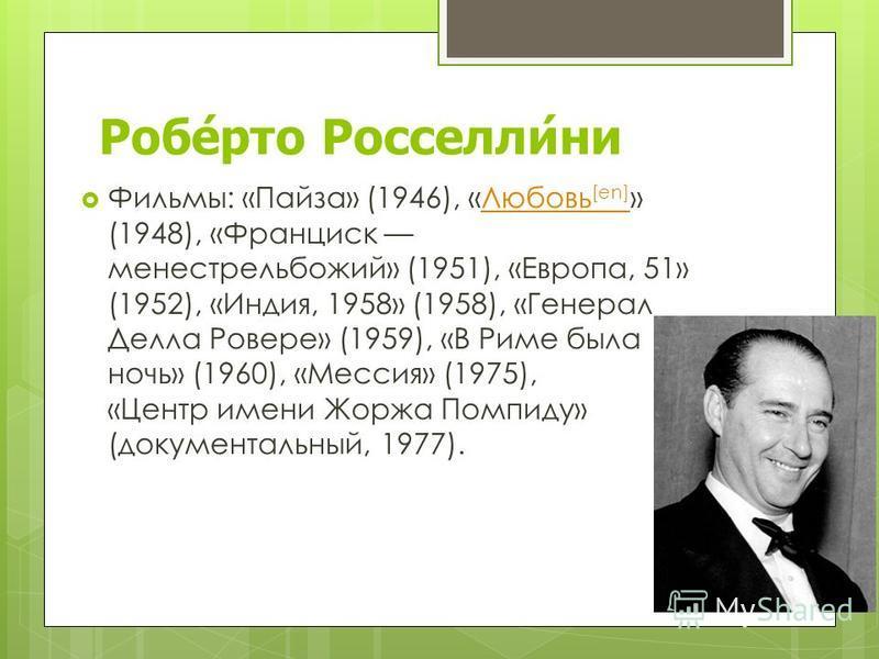 Роберто Росселлини Фильмы: «Пайза» (1946), «Любовь [en] » (1948), «Франциск менестрель божий» (1951), «Европа, 51» (1952), «Индия, 1958» (1958), «Генерал Делла Ровере» (1959), «В Риме была ночь» (1960), «Мессия» (1975), «Центр имени Жоржа Помпиду» (д