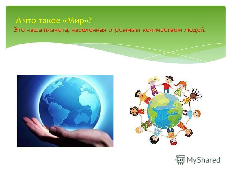 А что такое «Мир»? Это наша планета, населенная огромным количеством людей.