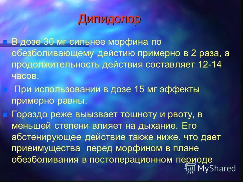 Дипидолор n n В дозе 30 мг сильнее морфина по обезболивающему действию примерно в 2 раза, а продолжительность действия составляет 12-14 часов. n n При использовании в дозе 15 мг эффекты примерно равны. n n Гораздо реже вызывает тошноту и ррвоту, в ме