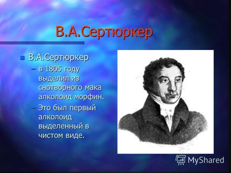 В.А.Сертюркер n В.А.Сертюркер –в 1805 году выделил из снотворного мака алкалоид морфин. –Это был первый алкалоид выделенный в чистом виде.