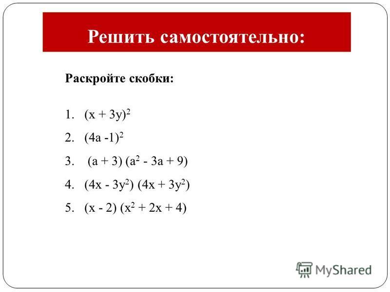 Раскройте скобки: 1.(x + 3 у) 2 2.(4 а -1) 2 3. (а + 3) (а 2 - 3 а + 9) 4.(4x - 3y 2 ) (4x + 3 у 2 ) 5.(х - 2) (х 2 + 2 х + 4) Решить самостоятельно: