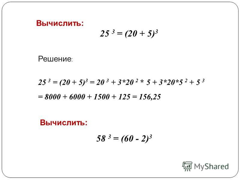25 3 = (20 + 5) 3 = 20 3 + 3*20 2 * 5 + 3*20*5 2 + 5 3 = 8000 + 6000 + 1500 + 125 = 156,25 Вычислить: Решение : 25 3 = (20 + 5) 3 Вычислить: 58 3 = (60 - 2) 3