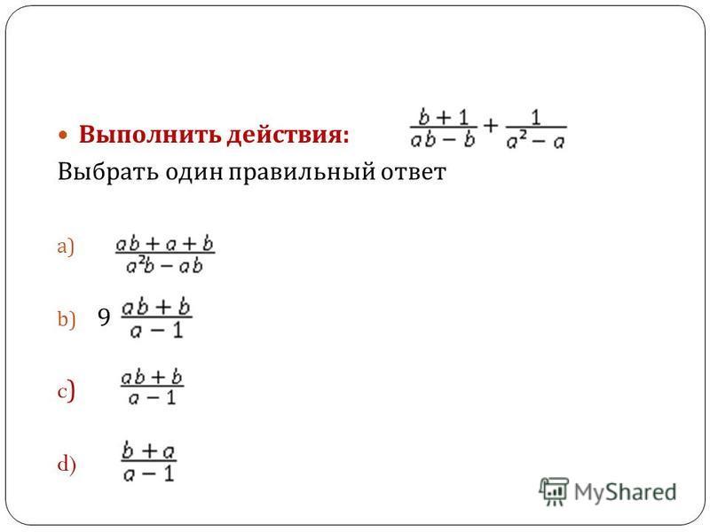 Выполнить действия : Выбрать один правильный ответ a) b) 9 c) d)