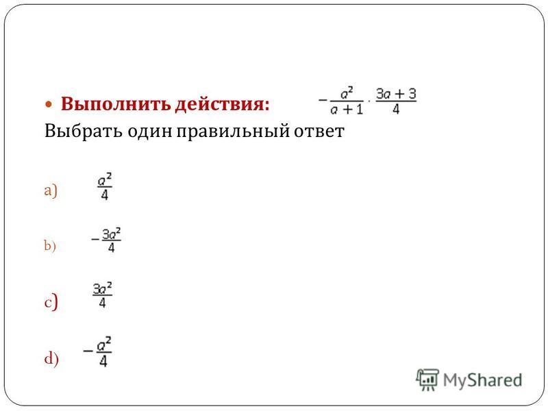 Выполнить действия : Выбрать один правильный ответ a) b) c) d)