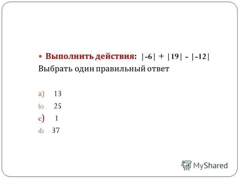 Выполнить действия : |-6| + |19| - |-12| Выбрать один правильный ответ a) 13 b) 25 c) 1 d) 37