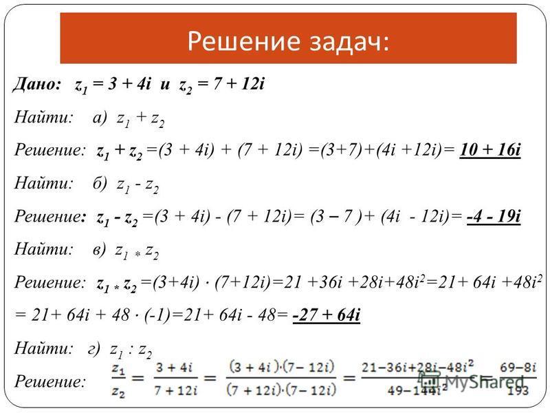 Решение задач : Дано: z 1 = 3 + 4i и z 2 = 7 + 12i Найти: а) z 1 + z 2 Решение: z 1 + z 2 =(3 + 4i) + (7 + 12i) =(3+7)+(4i +12i)= 10 + 16i Найти: б) z 1 - z 2 Решение: z 1 - z 2 =(3 + 4i) - (7 + 12i)= (3 – 7 )+ (4i - 12i)= -4 - 19i Найти: в) z 1 * z
