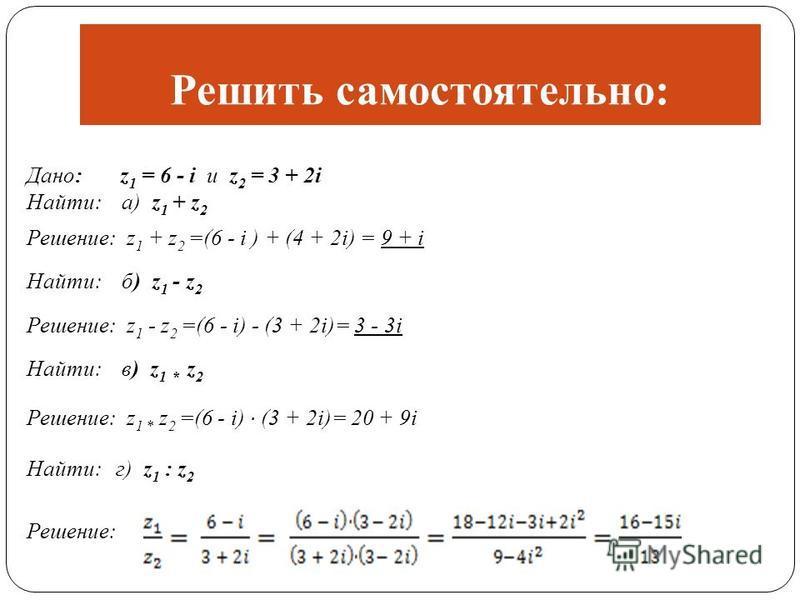 Решить самостоятельно: Дано: z 1 = 6 - i и z 2 = 3 + 2i Найти: а) z 1 + z 2 Решение: z 1 + z 2 =(6 - i ) + (4 + 2i) = 9 + i Найти: б) z 1 - z 2 Решение: z 1 - z 2 =(6 - i) - (3 + 2i)= 3 - 3i Найти: в) z 1 * z 2 Решение: z 1 * z 2 =(6 - i) · (3 + 2i)=