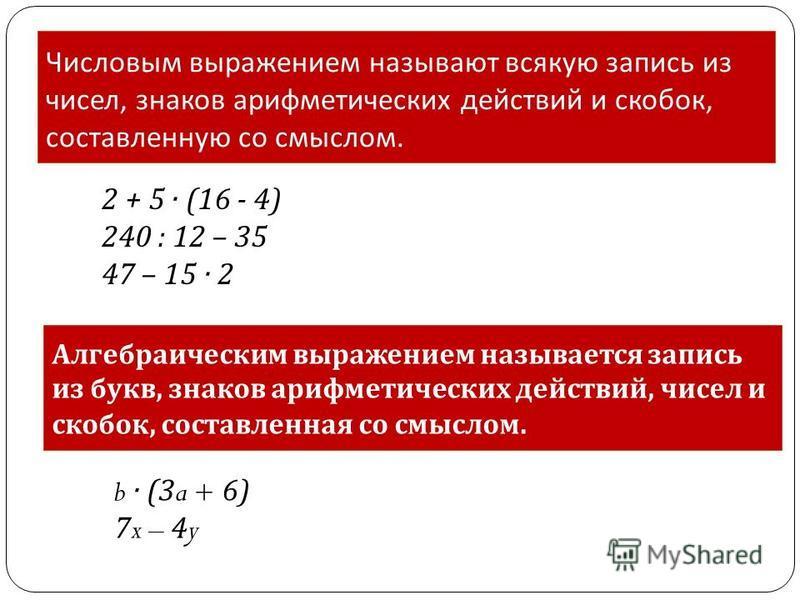 Числовым выражением называют всякую запись из чисел, знаков арифметических действий и скобок, составленную со смыслом. Алгебраическим выражением называется запись из букв, знаков арифметических действий, чисел и скобок, составленная со смыслом. 2 + 5