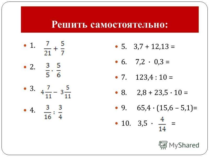 Решить самостоятельно: 1. 2. 3. 4. 5. 3,7 + 12,13 = 6. 7,2 · 0,3 = 7. 123,4 : 10 = 8. 2,8 + 23,5 · 10 = 9. 65,4 · (15,6 – 5,1)= 10. 3,5 · =
