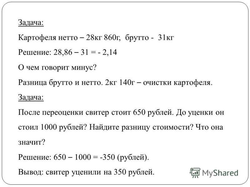 Задача: Картофеля нетто – 28 кг 860 г, брутто - 31 кг Решение: 28,86 – 31 = - 2,14 О чем говорит минус? Разница брутто и нетто. 2 кг 140 г – очистки картофеля. Задача: После переоценки свитер стоит 650 рублей. До уценки он стоил 1000 рублей? Найдите