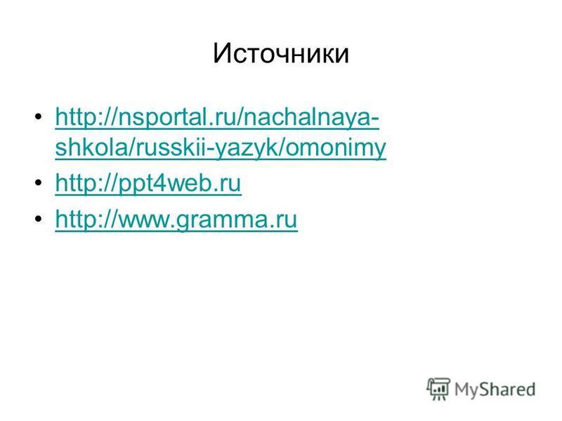 Источники http://nsportal.ru/nachalnaya- shkola/russkii-yazyk/omonimyhttp://nsportal.ru/nachalnaya- shkola/russkii-yazyk/omonimy http://ppt4web.ru http://www.gramma.ru