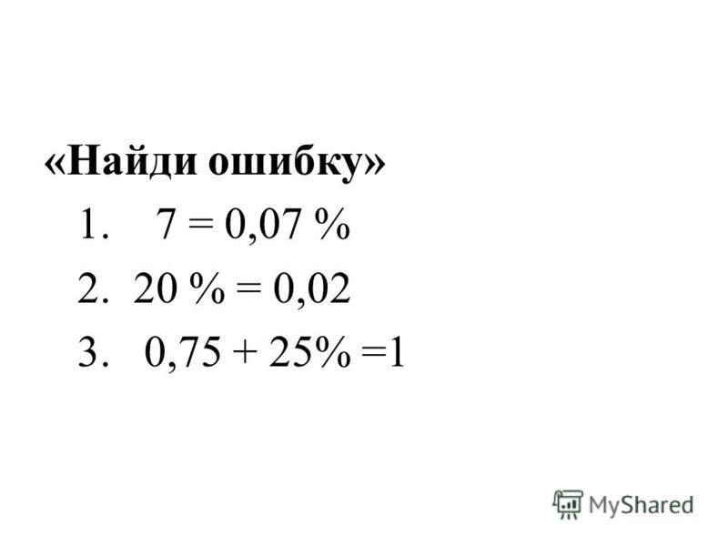 «Найди ошибку» 1. 7 = 0,07 % 2. 20 % = 0,02 3. 0,75 + 25% =1