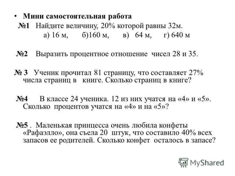 Мини самостоятельная работа 1 Найдите величину, 20% которой равны 32 м. а) 16 м, б)160 м, в) 64 м, г) 640 м 2 Выразить процентное отношение чисел 28 и 35. 3 Ученик прочитал 81 страницу, что составляет 27% числа страниц в книге. Сколько страниц в книг
