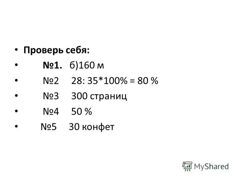 Проверь себя: 1. б)160 м 2 28: 35*100% = 80 % 3 300 страниц 4 50 % 5 30 конфет