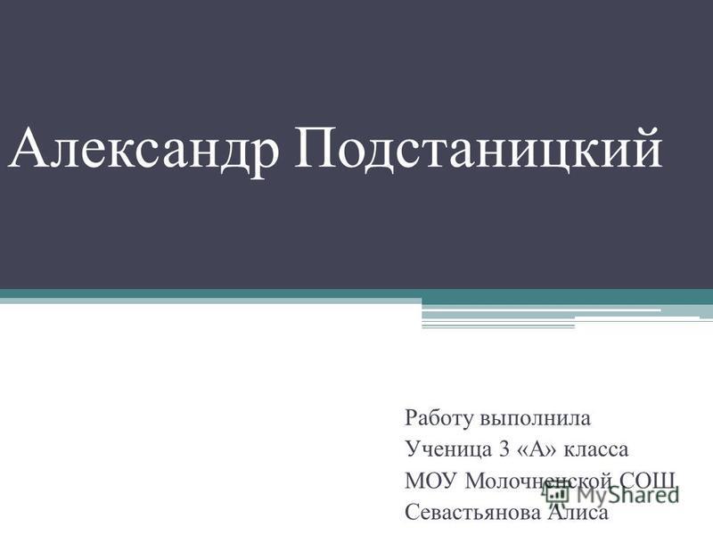 Александр Подстаницкий Работу выполнила Ученица 3 «А» класса МОУ Молочненской СОШ Севастьянова Алиса