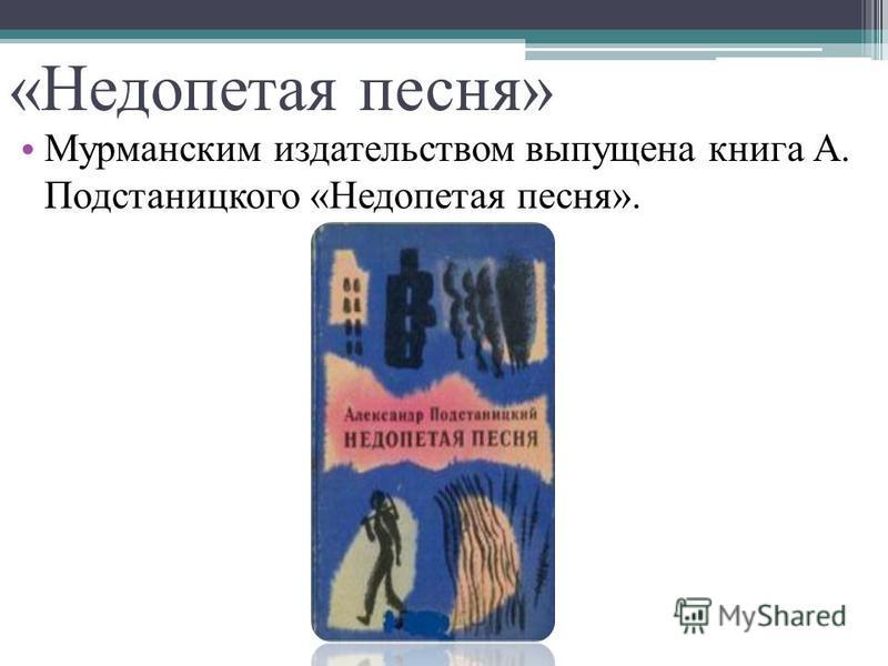 «Недопетая песня» Мурманским издательством выпущена книга А. Подстаницкого «Недопетая песня».