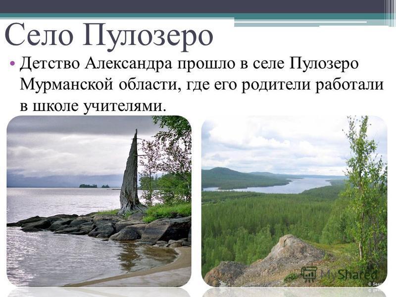 Село Пулозеро Детство Александра прошло в селе Пулозеро Мурманской области, где его родители работали в школе учителями.