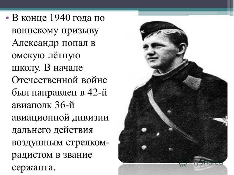 В конце 1940 года по воинскому призыву Александр попал в омскую лётную школу. В начале Отечественной войне был направлен в 42-й авиаполк 36-й авиационной дивизии дальнего действия воздушным стрелком- радистом в звание сержанта.