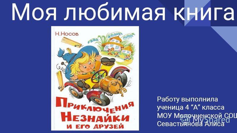 Моя любимая книга Работу выполнила ученица 4 А класса МОУ Молочненской СОШ Севастьянова Алиса