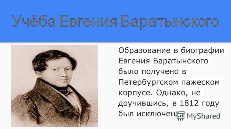 Образование в биографии Евгения Баратынского было получено в Петербургском пажеском корпусе. Однако, не доучившись, в 1812 году был исключен.