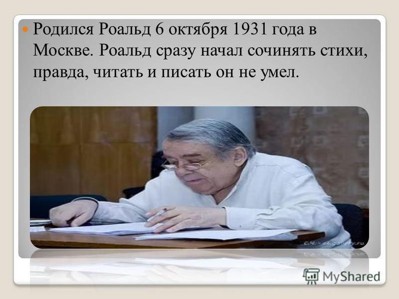 Родился Роальд 6 октября 1931 года в Москве. Роальд сразу начал сочинять стихи, правда, читать и писать он не умел.