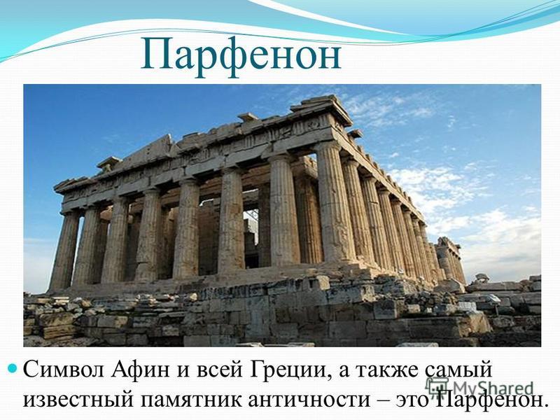 Парфенон Символ Афин и всей Греции, а также самый известный памятник античности – это Парфенон.