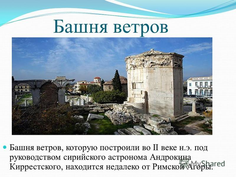 Башня ветров Башня ветров, которую построили во II веке н.э. под руководством сирийского астронома Андрокина Киррестского, находится недалеко от Римской Агоры.