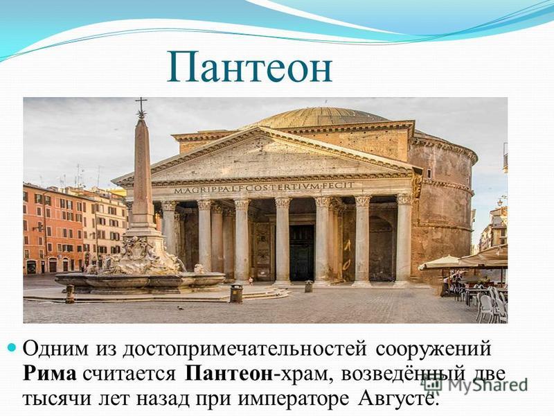 Пантеон Одним из достопримечательностей сооружений Рима считается Пантеон-храм, возведённый две тысячи лет назад при императоре Августе.