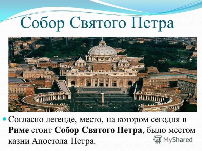 Собор Святого Петра Согласно легенде, место, на котором сегодня в Риме стоит Собор Святого Петра, было местом казни Апостола Петра.