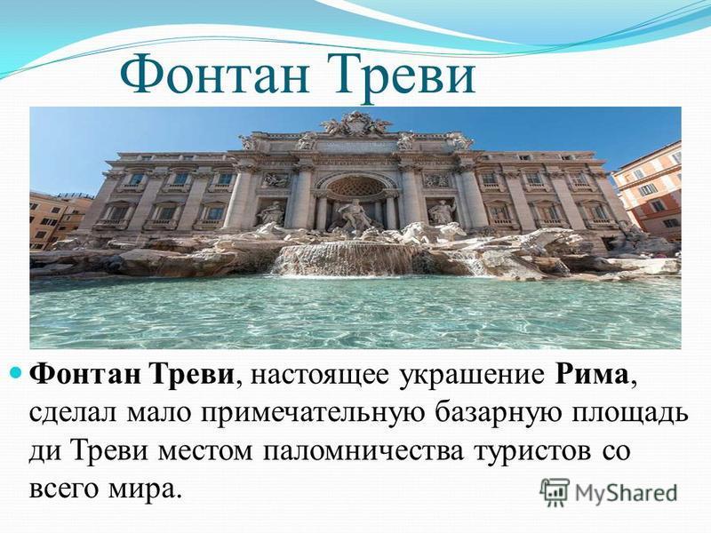 Фонтан Треви Фонтан Треви, настоящее украшение Рима, сделал мало примечательную базарную площадь ди Треви местом паломничества туристов со всего мира.