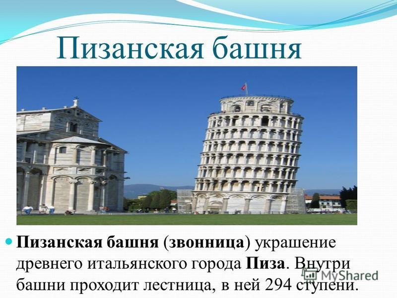 Пизанская башня Пизанская башня (звонница) украшение древнего итальянского города Пиза. Внутри башни проходит лестница, в ней 294 ступени.