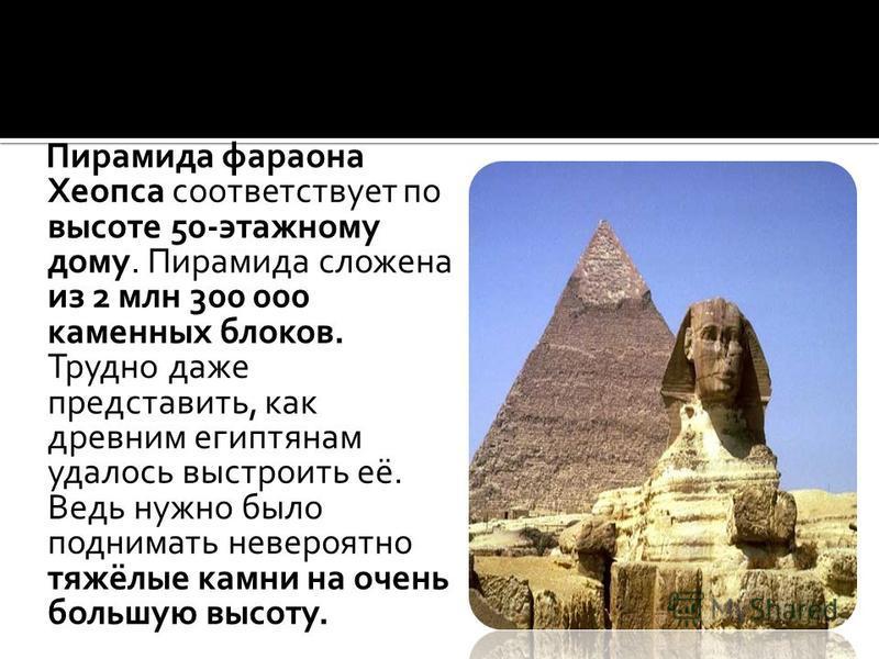 Пирамида фараона Хеопса соответствует по высоте 50-этажному дому. Пирамида сложена из 2 млн 300 000 каменных блоков. Трудно даже представить, как древним египтянам удалось выстроить её. Ведь нужно было поднимать невероятно тяжёлые камни на очень боль