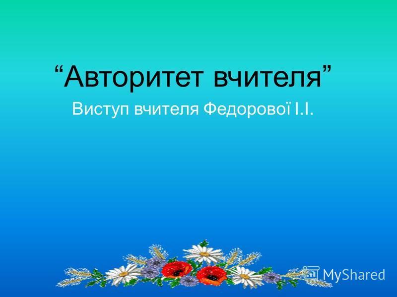 Авторитет вчителя Виступ вчителя Федорової І.І.