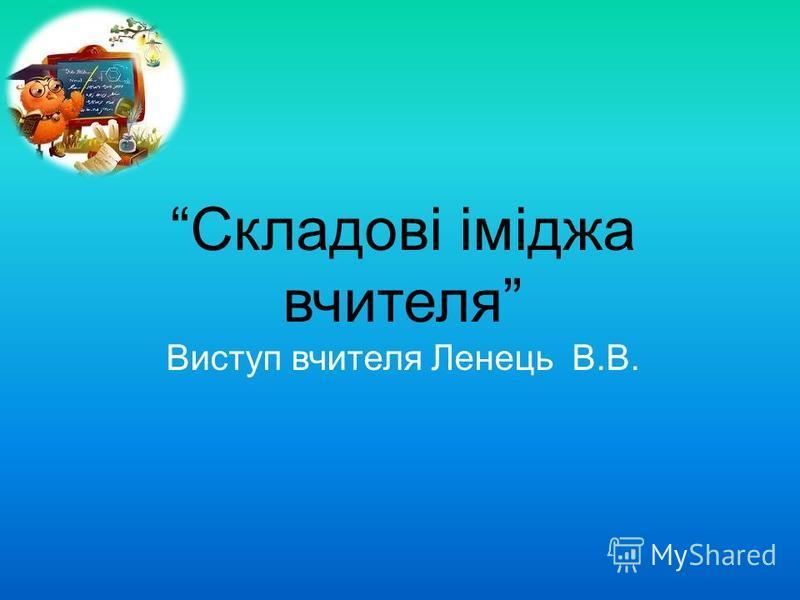 Складові іміджа вчителя Виступ вчителя Ленець В.В.