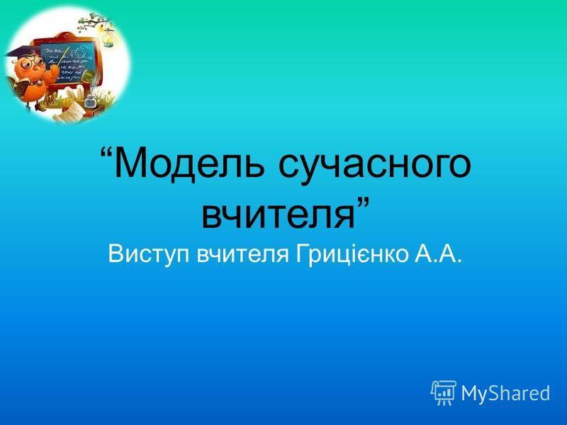 Модель сучасного вчителя Виступ вчителя Грицієнко А.А.