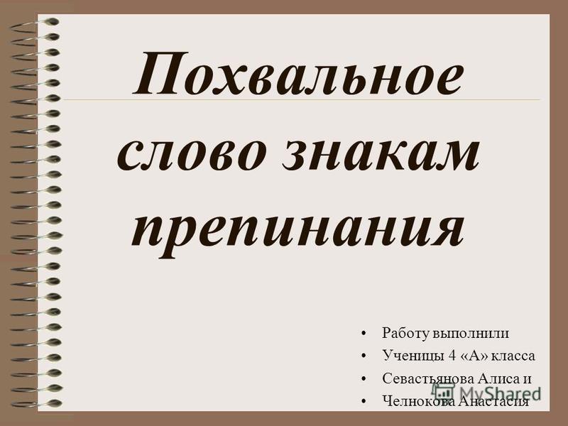Похвальное слово знакам препинания Работу выполнили Ученицы 4 «А» класса Севастьянова Алиса и Челнокова Анастасия