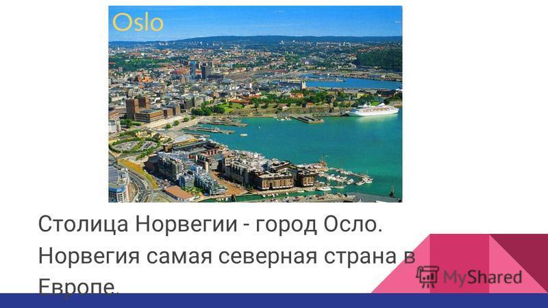 Столица Норвегии - город Осло. Норвегия самая северная страна в Европе.