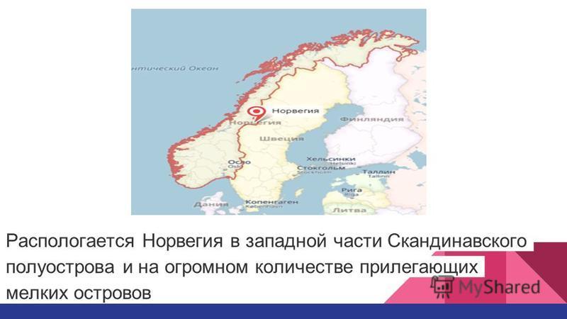 Распологается Норвегия в западной части Скандинавского полуострова и на огромном количестве прилегающих мелких островов
